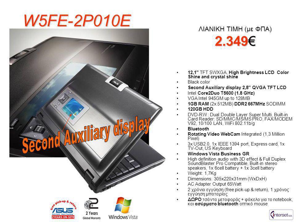 W5FE-2P010E ΛΙΑΝΙΚΗ ΤΙΜΗ (με ΦΠΑ) 2.349€ •12,1 TFT SWXGA, High Brightness LCD Color Shine and crystal shine •Black color •Second Auxiliary display 2,8 QVGA TFT LCD •Intel Core2Duo T5600 (1.8 GHz) •VGA Intel 945GM up to 128MB •1GB RAM (2x 512MB) DDR2 667MHz SODIMM •120GB HDD •DVD-RW : Dual Double Layer Super Multi, Built-in Card Reader: SD/MMC/MS/MS PRO, FAX/MODEM V92, 10/100 LAN, WiFi 802.11b/g •Bluetooth •Rotating Video WebCam Integrated (1,3 Million Pixel) •3x USB2.0, 1x IEEE 1394 port, Express card, 1x TV-Out, US Keyboard •Windows Vista Business GR •High definition audio with 3D effect & Full Duplex SoundBlaster Pro Compatible, Built-in stereo speakers, 1x 6cell battery + 1x 3cell battery •Weight: 1,7Kg •Dimensions: 305x220x31mm (WxDxH) •AC Adapter Output 65Watt •2 χρόνια εγγύηση (free pick-up & return), 1 χρόνος εγγύηση μπαταρίας •ΔΩΡΟ τσάντα μεταφοράς + φάκελο για το notebook, και ασύρματο bluetooth οπτικό mouse