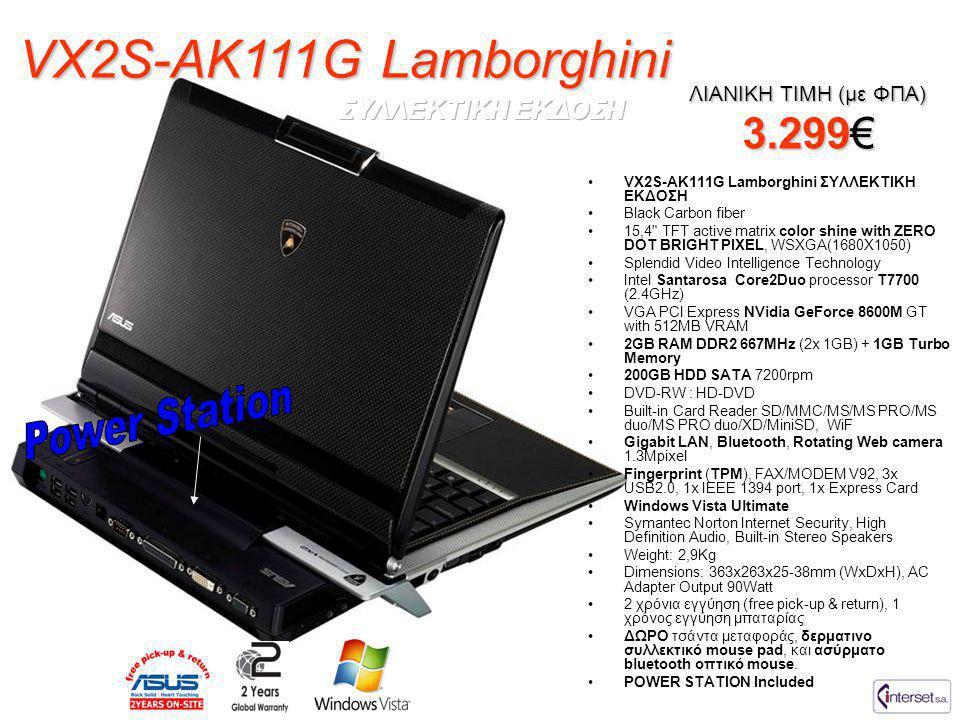 VX2S-AK111G Lamborghini ΛΙΑΝΙΚΗ ΤΙΜΗ (με ΦΠΑ) 3.299€ •VX2S-AK111G Lamborghini ΣΥΛΛΕΚΤΙΚΗ ΕΚΔΟΣΗ •Black Carbon fiber •15,4 TFT active matrix color shine with ZERO DOT BRIGHT PIXEL, WSXGA(1680X1050) •Splendid Video Intelligence Technology •Intel Santarosa Core2Duo processor T7700 (2.4GHz) •VGA PCI Express NVidia GeForce 8600M GT with 512MB VRAM •2GB RAM DDR2 667MHz (2x 1GB) + 1GB Turbo Memory •200GB HDD SATA 7200rpm •DVD-RW : HD-DVD •Built-in Card Reader SD/MMC/MS/MS PRO/MS duo/MS PRO duo/XD/MiniSD, WiF •Gigabit LAN, Bluetooth, Rotating Web camera 1.3Mpixel •Fingerprint (TPM), FAX/MODEM V92, 3x USB2.0, 1x IEEE 1394 port, 1x Express Card •Windows Vista Ultimate •Symantec Norton Internet Security, High Definition Audio, Built-in Stereo Speakers •Weight: 2,9Kg •Dimensions: 363x263x25-38mm (WxDxH), AC Adapter Output 90Watt •2 χρόνια εγγύηση (free pick-up & return), 1 χρόνος εγγύηση μπαταρίας •ΔΩΡΟ τσάντα μεταφοράς, δερματινο συλλεκτικό mouse pad, και ασύρματο bluetooth οπτικό mouse.