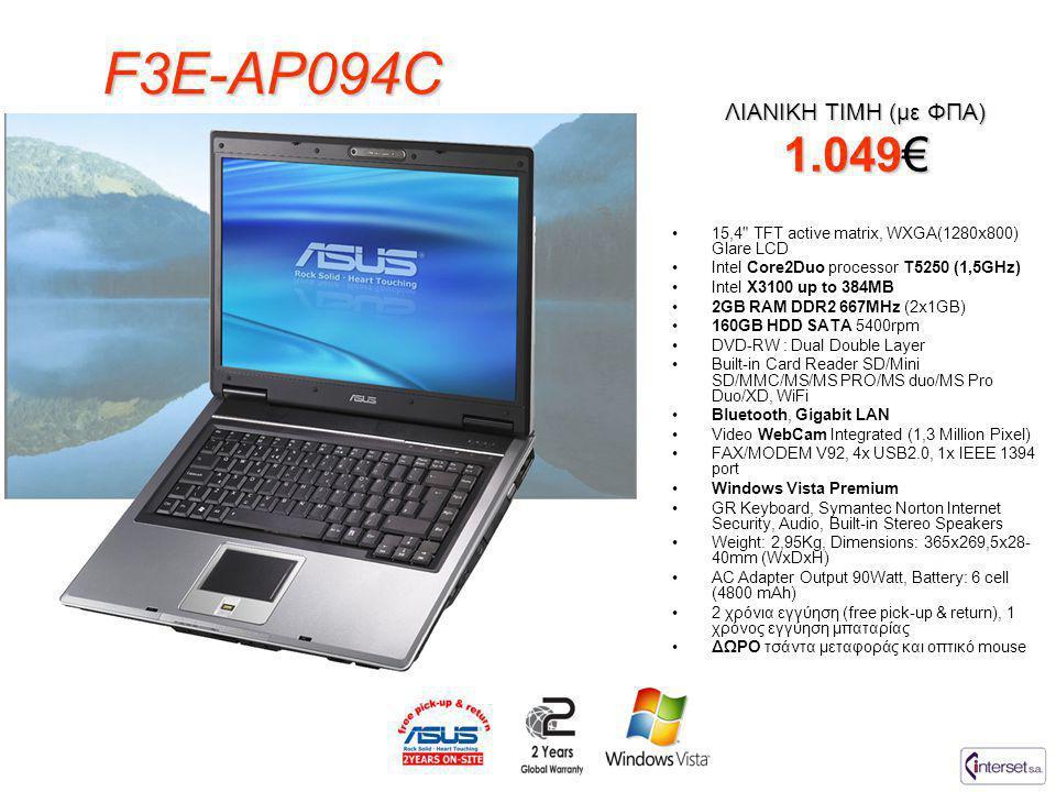 F3E-AP094C •15,4 TFT active matrix, WXGA(1280x800) Glare LCD •Intel Core2Duo processor T5250 (1,5GHz) •Intel X3100 up to 384MB •2GB RAM DDR2 667MHz (2x1GB) •160GB HDD SATA 5400rpm •DVD-RW : Dual Double Layer •Built-in Card Reader SD/Mini SD/MMC/MS/MS PRO/MS duo/MS Pro Duo/XD, WiFi •Bluetooth, Gigabit LAN •Video WebCam Integrated (1,3 Million Pixel) •FAX/MODEM V92, 4x USB2.0, 1x IEEE 1394 port •Windows Vista Premium •GR Keyboard, Symantec Norton Internet Security, Audio, Built-in Stereo Speakers •Weight: 2,95Kg, Dimensions: 365x269,5x28- 40mm (WxDxH) •AC Adapter Output 90Watt, Battery: 6 cell (4800 mAh) •2 χρόνια εγγύηση (free pick-up & return), 1 χρόνος εγγύηση μπαταρίας •ΔΩΡΟ τσάντα μεταφοράς και οπτικό mouse ΛΙΑΝΙΚΗ ΤΙΜΗ (με ΦΠΑ) 1.049€