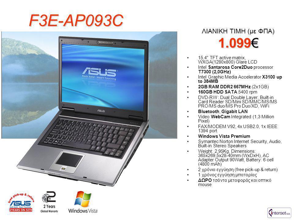 F3E-AP093C •15,4 TFT active matrix, WXGA(1280x800) Glare LCD •Intel Santarosa Core2Duo processor T7300 (2,0GHz) •Intel Graphic Media Accelerator X3100 up to 384MB •2GB RAM DDR2 667MHz (2x1GB) •160GB HDD SATA 5400 rpm •DVD-RW : Dual Double Layer, Built-in Card Reader SD/Mini SD/MMC/MS/MS PRO/MS duo/MS Pro Duo/XD, WiFi •Bluetooth, Gigabit LAN •Video WebCam Integrated (1,3 Million Pixel) •FAX/MODEM V92, 4x USB2.0, 1x IEEE 1394 port •Windows Vista Premium •Symantec Norton Internet Security, Audio, Built-in Stereo Speakers •Weight: 2,95Kg, Dimensions: 365x269,5x28-40mm (WxDxH), AC Adapter Output 90Watt, Battery: 6 cell (4800 mAh) •2 χρόνια εγγύηση (free pick-up & return) •1 χρόνος εγγύηση μπαταρίας •ΔΩΡΟ τσάντα μεταφοράς και οπτικό mouse ΛΙΑΝΙΚΗ ΤΙΜΗ (με ΦΠΑ) 1.099€