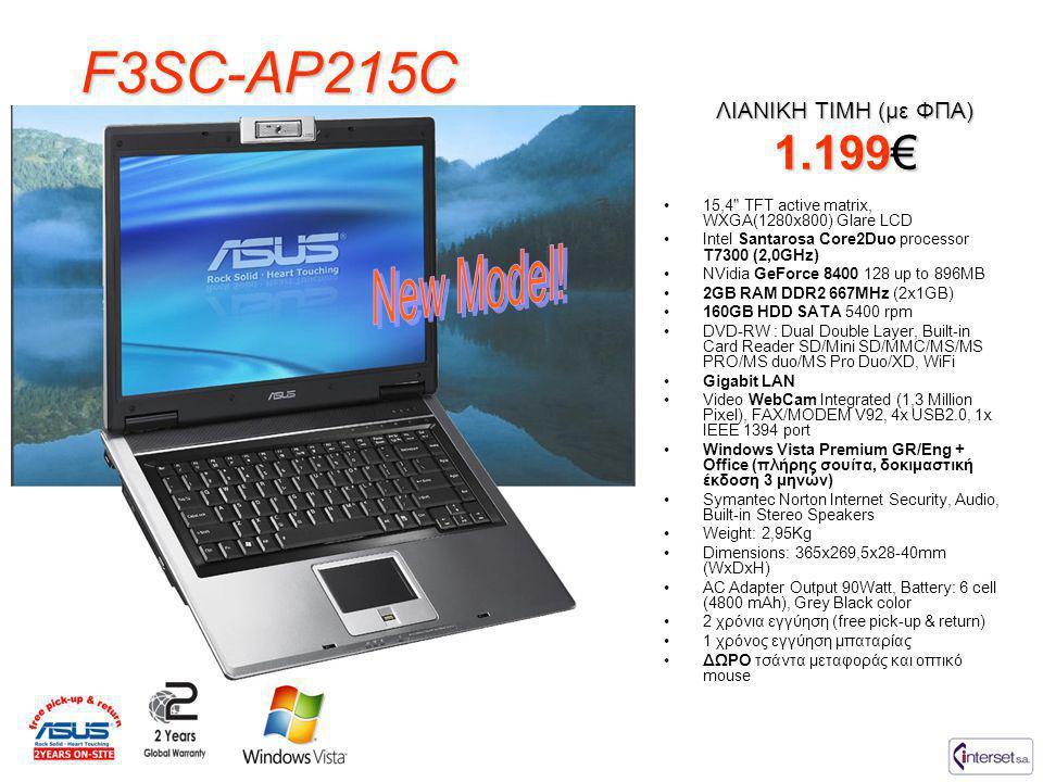 F3SV-AP149C •15,4 TFT active matrix, WXGA(1280x800) Glare LCD •Intel Santarosa Core2Duo processor T7500 (2,2GHz) •NVidia GeForce 8600 256 up to 1024MB •2GB RAM DDR2 667MHz (2x1GB) + 1GB TM •200GB HDD SATA 5400 rpm •DVD-RW : Dual Double Layer, Built-in Card Reader SD/Mini SD/MMC/MS/MS PRO/MS duo/MS Pro Duo/XD, WiFi •Gigabit LAN, Bluetooth •Video WebCam Integrated (1,3 Million Pixel) •FAX/MODEM V92, 4x USB2.0, 1x IEEE 1394 port •Windows Vista Premium GR/Eng + Office (πλήρης σουίτα, δοκιμαστική έκδοση 3 μηνών) •Symantec Norton Internet Security, Audio, Built-in Stereo Speakers •Weight: 2,95Kg •Dimensions: 365x269,5x28-40mm (WxDxH) •AC Adapter Output 90Watt, Battery: 6 cell (4800 mAh), Grey Black color •2 χρόνια εγγύηση (free pick-up & return) •1 χρόνος εγγύηση μπαταρίας •ΔΩΡΟ τσάντα μεταφοράς και οπτικό mouse ΛΙΑΝΙΚΗ ΤΙΜΗ (με ΦΠΑ) 1.599€