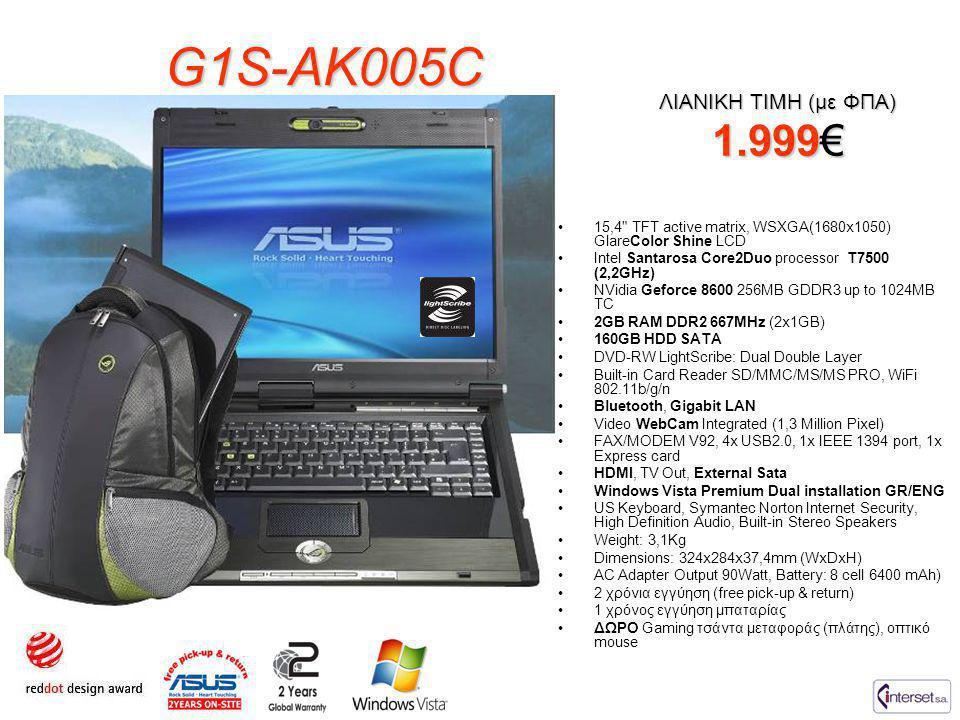 G1S-AK005C ΛΙΑΝΙΚΗ ΤΙΜΗ (με ΦΠΑ) 1.999€ •15,4 TFT active matrix, WSXGA(1680x1050) GlareColor Shine LCD •Intel Santarosa Core2Duo processor T7500 (2,2GHz) •NVidia Geforce 8600 256MB GDDR3 up to 1024MB TC •2GB RAM DDR2 667MHz (2x1GB) •160GB HDD SATA •DVD-RW LightScribe: Dual Double Layer •Built-in Card Reader SD/MMC/MS/MS PRO, WiFi 802.11b/g/n •Bluetooth, Gigabit LAN •Video WebCam Integrated (1,3 Million Pixel) •FAX/MODEM V92, 4x USB2.0, 1x IEEE 1394 port, 1x Express card •HDMI, TV Out, External Sata •Windows Vista Premium Dual installation GR/ENG •US Keyboard, Symantec Norton Internet Security, High Definition Audio, Built-in Stereo Speakers •Weight: 3,1Kg •Dimensions: 324x284x37,4mm (WxDxH) •AC Adapter Output 90Watt, Battery: 8 cell 6400 mAh) •2 χρόνια εγγύηση (free pick-up & return) •1 χρόνος εγγύηση μπαταρίας •ΔΩΡΟ Gaming τσάντα μεταφοράς (πλάτης), οπτικό mouse