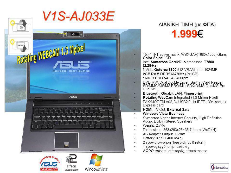V1S-AJ033E ΛΙΑΝΙΚΗ ΤΙΜΗ (με ΦΠΑ) 1.999€ •15,4 TFT active matrix, WSXGA+(1680x1050) Glare, Color Shine LCD •Intel Santarosa Core2Duo processor T7500 (2,2GHz) •NVidia Geforce 8600 512 VRAM up to 1024MB •2GB RAM DDR2 667MHz (2x1GB) •160GB HDD SATA 5400rpm •DVD-RW: Dual Double Layer, Built-in Card Reader SD/MMC/MS/MS PRO/Mini SD/XD/MS-Duo/MS-Pro Duo, WiFi •Bluetooth, Gigabit LAN, Fingerprint •Rotating WebCam Integrated (1,3 Million Pixel) •FAX/MODEM V92, 3x USB2.0, 1x IEEE 1394 port, 1x Express card •HDMI, TV Out, External Sata •Windows Vista Business •Symantec Norton Internet Security, High Definition Audio, Built-in Stereo Speakers •Weight: 2,7Kg •Dimensions: 363x263x25~35,7,4mm (WxDxH) •AC Adapter Output 90Watt •Battery: 8 cell 6400 mAh) •2 χρόνια εγγύηση (free pick-up & return) •1 χρόνος εγγύηση μπαταρίας •ΔΩΡΟ τσάντα μεταφοράς, οπτικό mouse