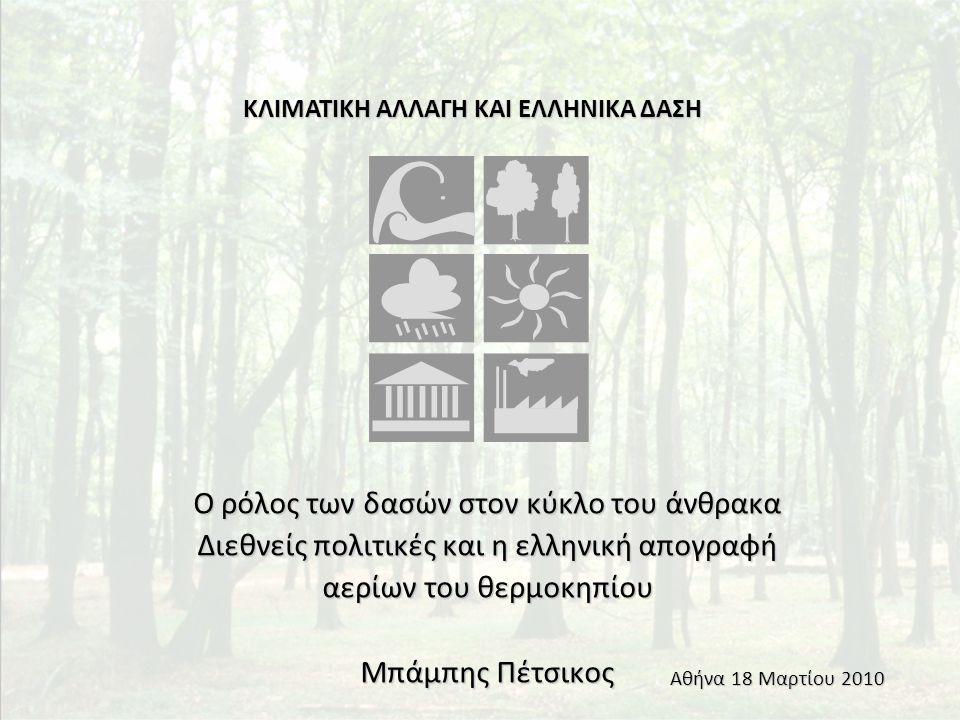 Ο ρόλος των δασών στον κύκλο του άνθρακα Διεθνείς πολιτικές και η ελληνική απογραφή αερίων του θερμοκηπίου Μπάμπης Πέτσικος ΚΛΙΜΑΤΙΚΗ ΑΛΛΑΓΗ ΚΑΙ ΕΛΛΗΝΙΚΑ ΔΑΣΗ Αθήνα 18 Μαρτίου 2010