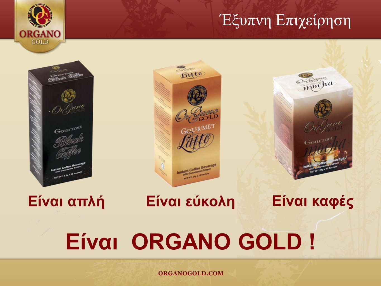 Έξυπνη Επιχείρηση Είναι απλή Είναι καφές Είναι εύκολη Είναι ORGANO GOLD !