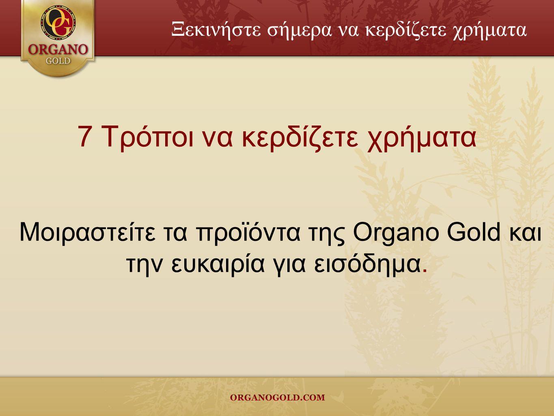 7 Τρόποι να κερδίζετε χρήματα Μοιραστείτε τα προϊόντα της Organo Gold και την ευκαιρία για εισόδημα.