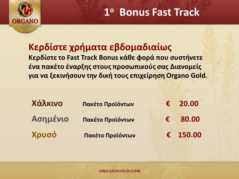 1 ο Bonus Fast Track Κερδίστε χρήματα εβδομαδιαίως Κερδίστε το Fast Track Bonus κάθε φορά που συστήνετε ένα πακέτο έναρξης στους προσωπικούς σας Διανομείς για να ξεκινήσουν την δική τους επιχείρηση Organo Gold.