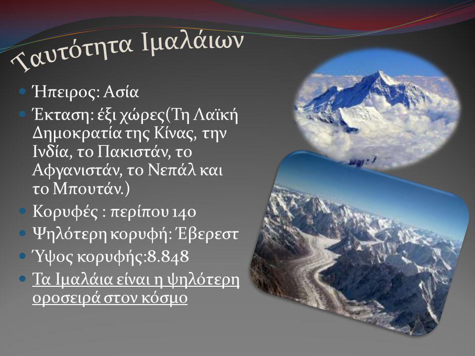  Ήπειρος: Ασία  Έκταση: έξι χώρες(Τη Λαϊκή Δημοκρατία της Κίνας, την Ινδία, το Πακιστάν, το Αφγανιστάν, το Νεπάλ και το Μπουτάν.)  Κορυφές : περίπου 140  Ψηλότερη κορυφή: Έβερεστ  Ύψος κορυφής:8.848  Τα Ιμαλάια είναι η ψηλότερη οροσειρά στον κόσμο