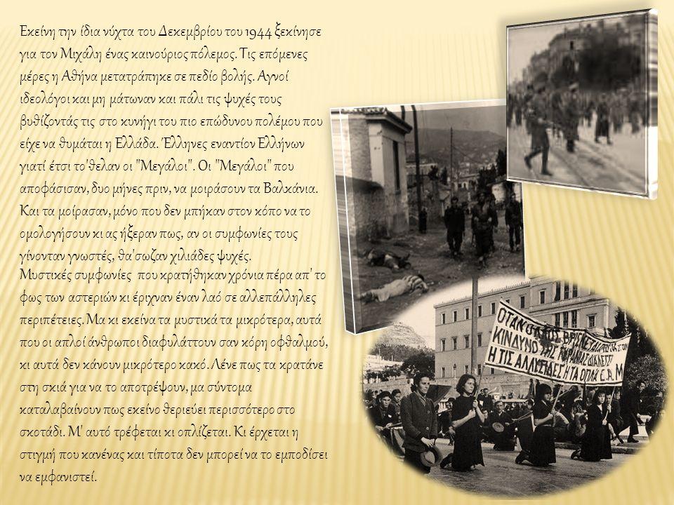 Εκείνη την ίδια νύχτα του Δεκεμβρίου του 1944 ξεκίνησε για τον Μιχάλη ένας καινούριος πόλεμος. Τις επόμενες μέρες η Αθήνα μετατράπηκε σε πεδίο βολής.