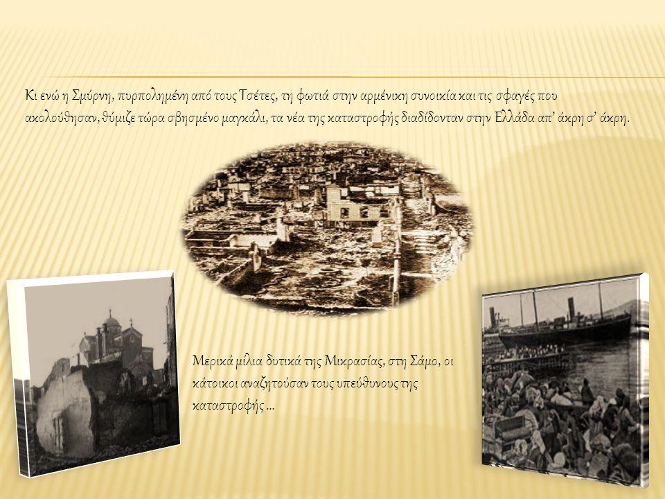 Κι ενώ η Σμύρνη, πυρπολημένη από τους Τσέτες, τη φωτιά στην αρμένικη συνοικία και τις σφαγές που ακολούθησαν, θύμιζε τώρα σβησμένο μαγκάλι, τα νέα της καταστροφής διαδίδονταν στην Ελλάδα απ' άκρη σ' άκρη.