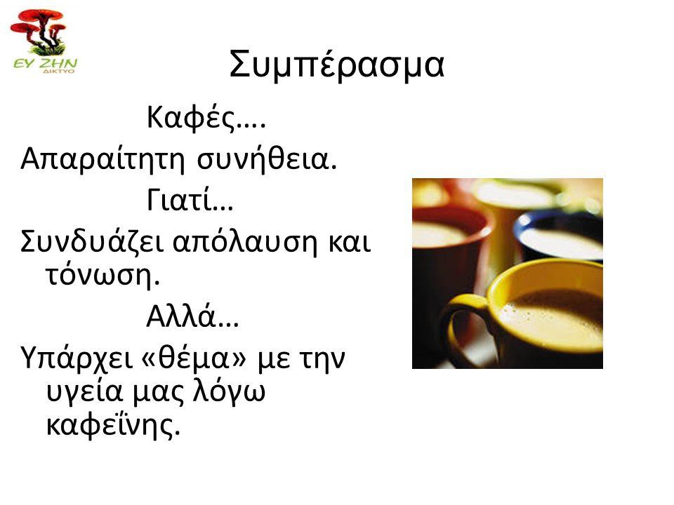 Συμπέρασμα Καφές…. Απαραίτητη συνήθεια. Γιατί… Συνδυάζει απόλαυση και τόνωση. Αλλά… Υπάρχει «θέμα» με την υγεία μας λόγω καφεΐνης.