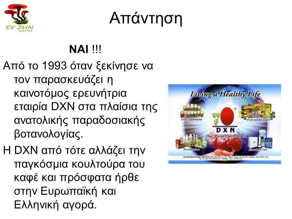 Απάντηση ΝΑΙ !!! Από το 1993 όταν ξεκίνησε να τον παρασκευάζει η καινοτόμος ερευνήτρια εταιρία DXN στα πλαίσια της ανατολικής παραδοσιακής βοτανολογία