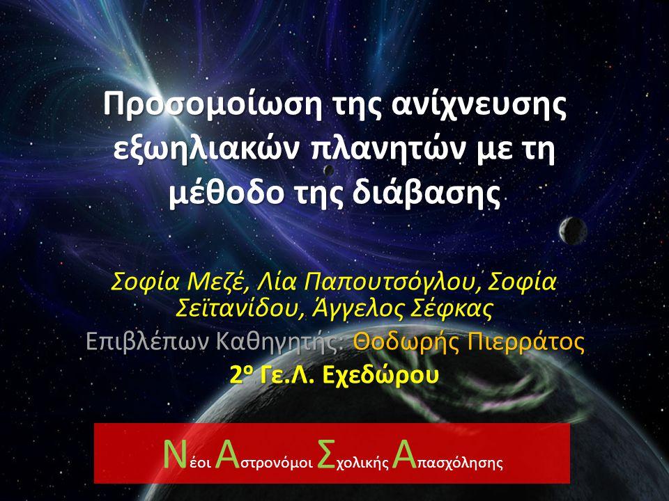 Προσομοίωση της ανίχνευσης εξωηλιακών πλανητών με τη μέθοδο της διάβασης Σοφία Μεζέ, Λία Παπουτσόγλου, Σοφία Σεϊτανίδου, Άγγελος Σέφκας Επιβλέπων Καθηγητής: Θοδωρής Πιερράτος 2 ο Γε.Λ.