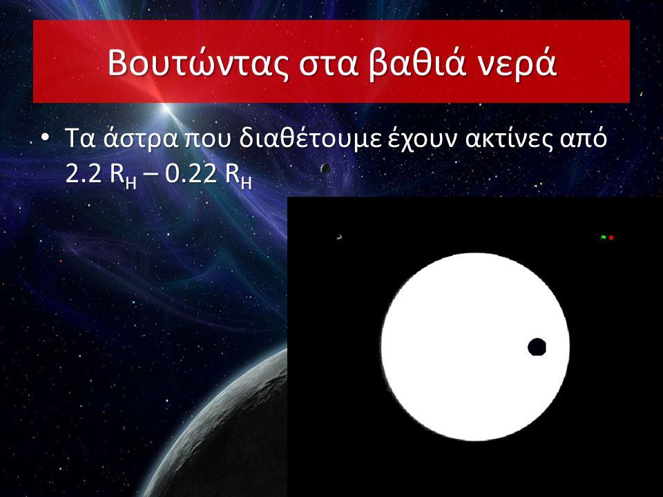 • Τα άστρα που διαθέτουμε έχουν ακτίνες από 2.2 R H – 0.22 R H Βουτώντας στα βαθιά νερά