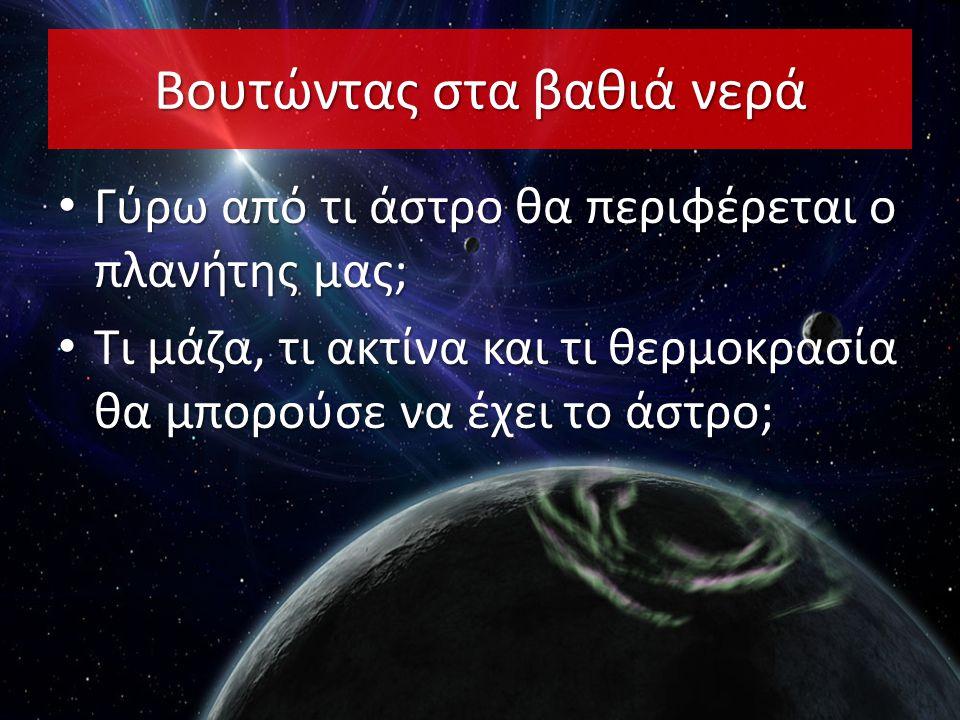 Βουτώντας στα βαθιά νερά • Γύρω από τι άστρο θα περιφέρεται ο πλανήτης μας; • Τι μάζα, τι ακτίνα και τι θερμοκρασία θα μπορούσε να έχει το άστρο;