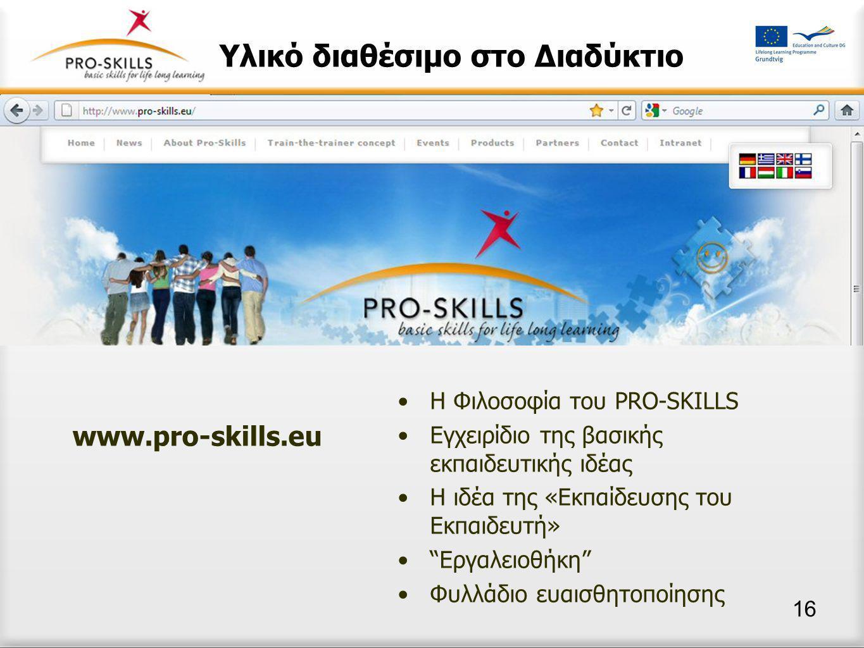 Υλικό διαθέσιμο στο Διαδύκτιο •H Φιλοσοφία του PRO-SKILLS •Εγχειρίδιο της βασικής εκπαιδευτικής ιδέας •Η ιδέα της «Εκπαίδευσης του Εκπαιδευτή» • Εργαλειοθήκη •Φυλλάδιο ευαισθητοποίησης www.pro-skills.eu 16