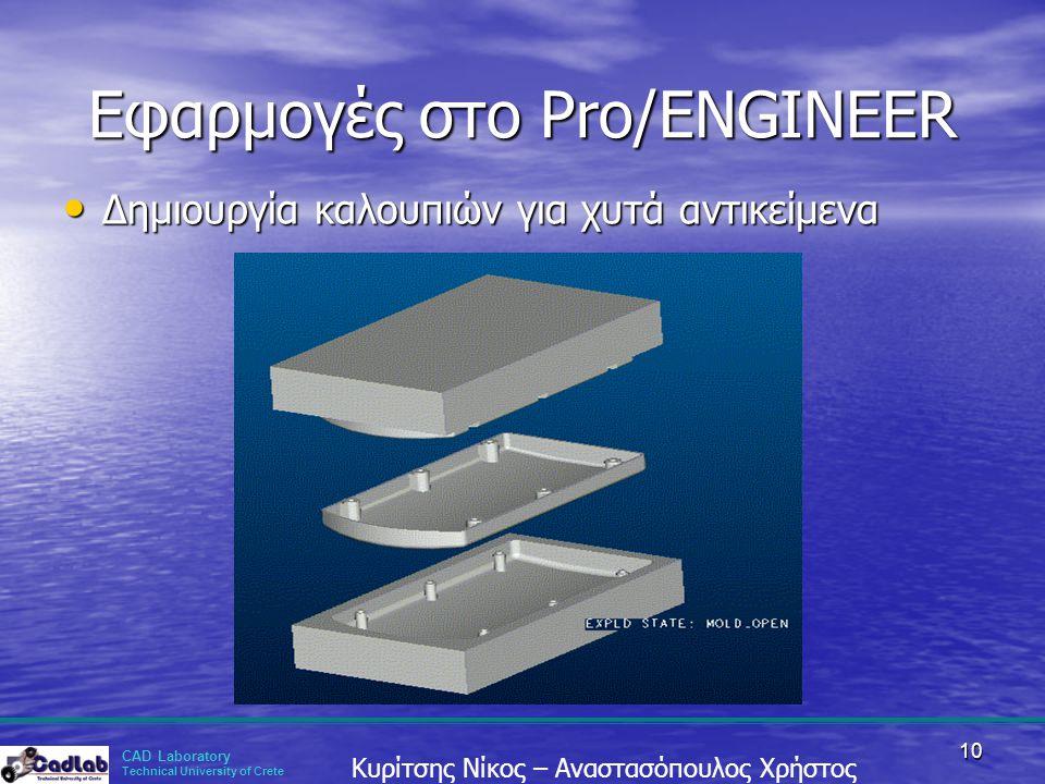 CAD Laboratory Technical University of Crete Κυρίτσης Νίκος – Αναστασόπουλος Χρήστος 10 Εφαρμογές στο Pro/ENGINEER • Δημιουργία καλουπιών για χυτά αντ