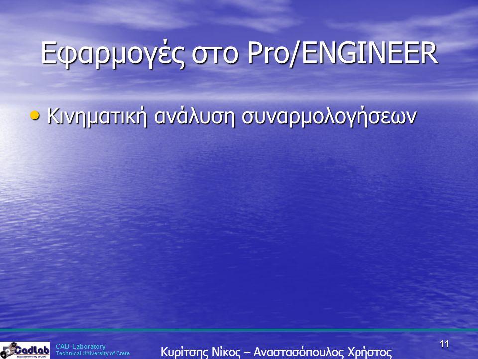 CAD Laboratory Technical University of Crete Κυρίτσης Νίκος – Αναστασόπουλος Χρήστος 11 Εφαρμογές στο Pro/ENGINEER • Κινηματική ανάλυση συναρμολογήσεω