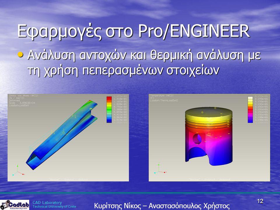 CAD Laboratory Technical University of Crete Κυρίτσης Νίκος – Αναστασόπουλος Χρήστος 12 Εφαρμογές στο Pro/ENGINEER • Ανάλυση αντοχών και θερμική ανάλυ