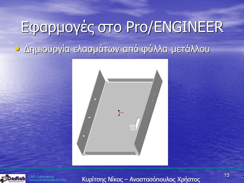 CAD Laboratory Technical University of Crete Κυρίτσης Νίκος – Αναστασόπουλος Χρήστος 13 Εφαρμογές στο Pro/ENGINEER • Δημιουργία ελασμάτων από φύλλα με