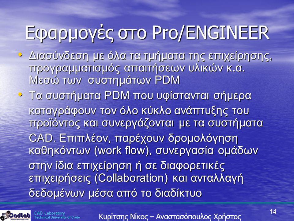 CAD Laboratory Technical University of Crete Κυρίτσης Νίκος – Αναστασόπουλος Χρήστος 14 Εφαρμογές στο Pro/ENGINEER • Διασύνδεση με όλα τα τμήματα της