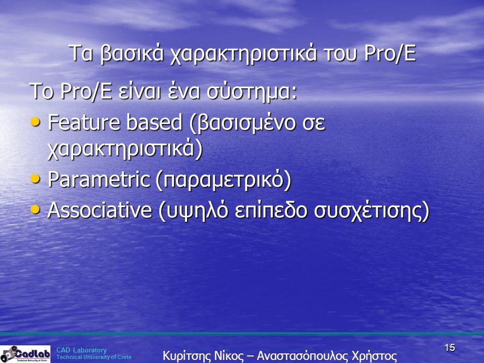 CAD Laboratory Technical University of Crete Κυρίτσης Νίκος – Αναστασόπουλος Χρήστος 15 Τα βασικά χαρακτηριστικά του Pro/E To Pro/E είναι ένα σύστημα: