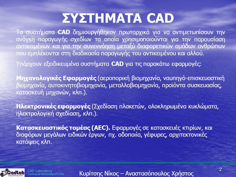 CAD Laboratory Technical University of Crete Κυρίτσης Νίκος – Αναστασόπουλος Χρήστος 2 ΣΥΣΤΗΜΑΤΑ CAD Τα συστήματα CAD δημιουργήθηκαν πρωταρχικά για να