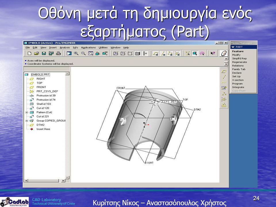 CAD Laboratory Technical University of Crete Κυρίτσης Νίκος – Αναστασόπουλος Χρήστος 24 Οθόνη μετά τη δημιουργία ενός εξαρτήματος (Part)