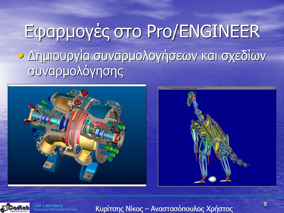 CAD Laboratory Technical University of Crete Κυρίτσης Νίκος – Αναστασόπουλος Χρήστος 8 Εφαρμογές στο Pro/ENGINEER • Δημιουργία συναρμολογήσεων και σχε
