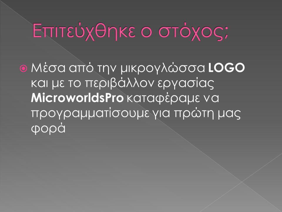  Μέσα από την μικρογλώσσα LOGO και με το περιβάλλον εργασίας MicroworldsPro καταφέραμε να προγραμματίσουμε για πρώτη μας φορά