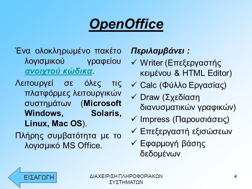 ΔΙΑΧΕΙΡΙΣΗ ΠΛΗΡΟΦΟΡΙΑΚΩΝ ΣΥΣΤΗΜΑΤΩΝ 4 OpenOffice Ένα ολοκληρωμένο πακέτο λογισμικού γραφείου ανοιχτού κώδικα. ανοιχτού κώδικα Λειτουργεί σε όλες τις π