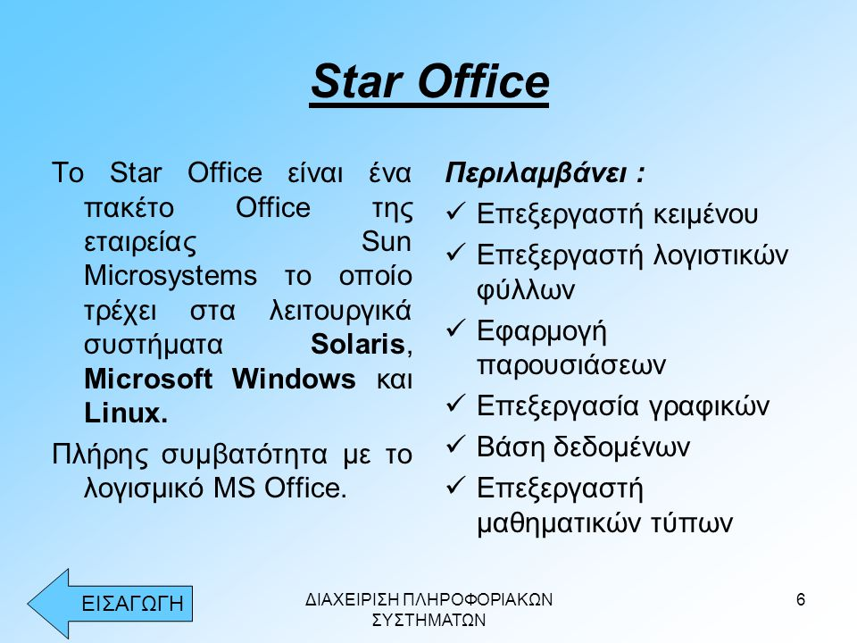 ΔΙΑΧΕΙΡΙΣΗ ΠΛΗΡΟΦΟΡΙΑΚΩΝ ΣΥΣΤΗΜΑΤΩΝ 6 Star Office Το Star Office είναι ένα πακέτο Office της εταιρείας Sun Microsystems το οποίο τρέχει στα λειτουργικά συστήματα Solaris, Microsoft Windows και Linux.