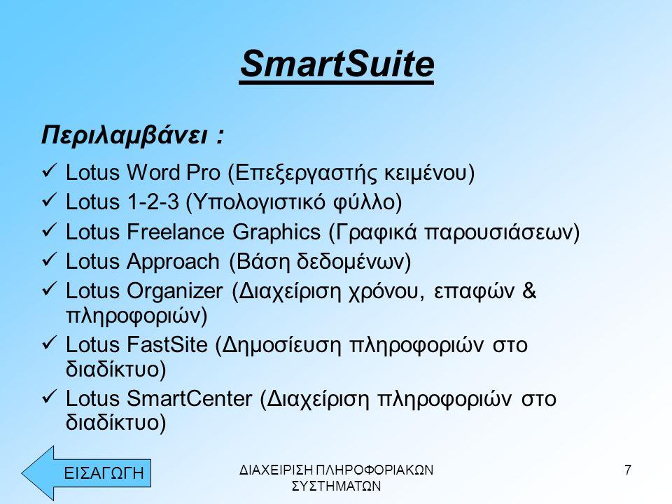 ΔΙΑΧΕΙΡΙΣΗ ΠΛΗΡΟΦΟΡΙΑΚΩΝ ΣΥΣΤΗΜΑΤΩΝ 7 SmartSuite Περιλαμβάνει :  Lotus Word Pro (Επεξεργαστής κειμένου)  Lotus 1-2-3 (Υπολογιστικό φύλλο)  Lotus Freelance Graphics (Γραφικά παρουσιάσεων)  Lotus Approach (Βάση δεδομένων)  Lotus Organizer (Διαχείριση χρόνου, επαφών & πληροφοριών)  Lotus FastSite (Δημοσίευση πληροφοριών στο διαδίκτυο)  Lotus SmartCenter (Διαχείριση πληροφοριών στο διαδίκτυο) ΕΙΣΑΓΩΓΗ