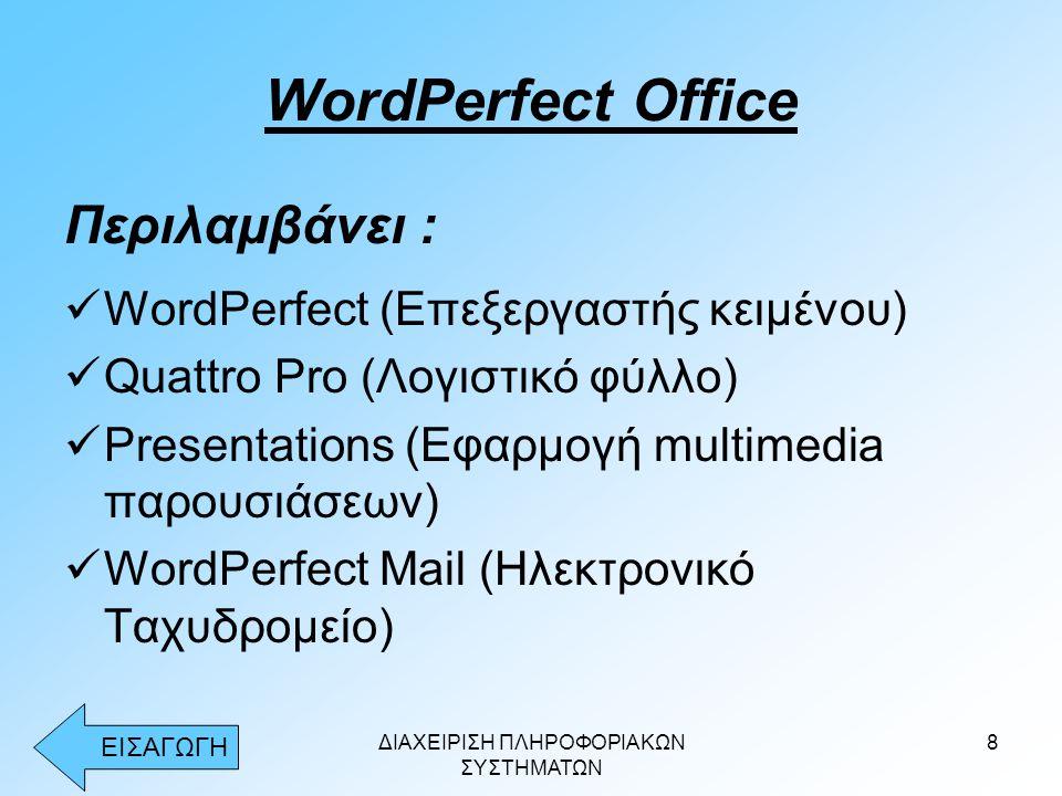 ΔΙΑΧΕΙΡΙΣΗ ΠΛΗΡΟΦΟΡΙΑΚΩΝ ΣΥΣΤΗΜΑΤΩΝ 8 WordPerfect Office Περιλαμβάνει :  WordPerfect (Επεξεργαστής κειμένου)  Quattro Pro (Λογιστικό φύλλο)  Presentations (Εφαρμογή multimedia παρουσιάσεων)  WordPerfect Mail (Ηλεκτρονικό Ταχυδρομείο) ΕΙΣΑΓΩΓΗ