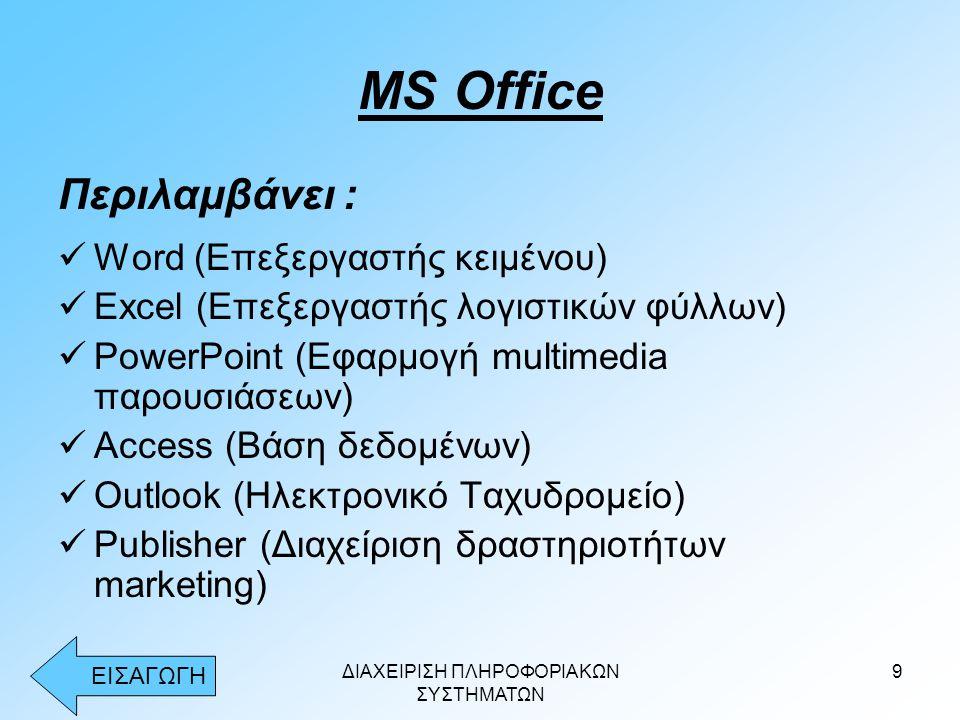 ΔΙΑΧΕΙΡΙΣΗ ΠΛΗΡΟΦΟΡΙΑΚΩΝ ΣΥΣΤΗΜΑΤΩΝ 9 MS Office Περιλαμβάνει :  Word (Επεξεργαστής κειμένου)  Excel (Επεξεργαστής λογιστικών φύλλων)  PowerPoint (Εφαρμογή multimedia παρουσιάσεων)  Access (Βάση δεδομένων)  Outlook (Ηλεκτρονικό Ταχυδρομείο)  Publisher (Διαχείριση δραστηριοτήτων marketing) ΕΙΣΑΓΩΓΗ