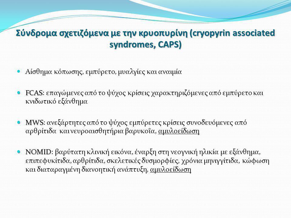Σύνδρoμα σχετιζόμενα με την κρυοπυρίνη (cryopyrin associated syndromes, CAPS)  Αίσθημα κόπωσης, εμπύρετο, μυαλγίες και αναιμία  FCAS  FCAS: επαγώμε