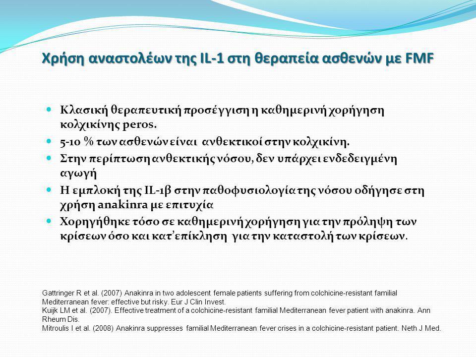 Χρήση αναστολέων της IL-1 στη θεραπεία ασθενών με FMF  Κλασική θεραπευτική προσέγγιση η καθημερινή χορήγηση κολχικίνης peros.  5-10 % των ασθενών εί