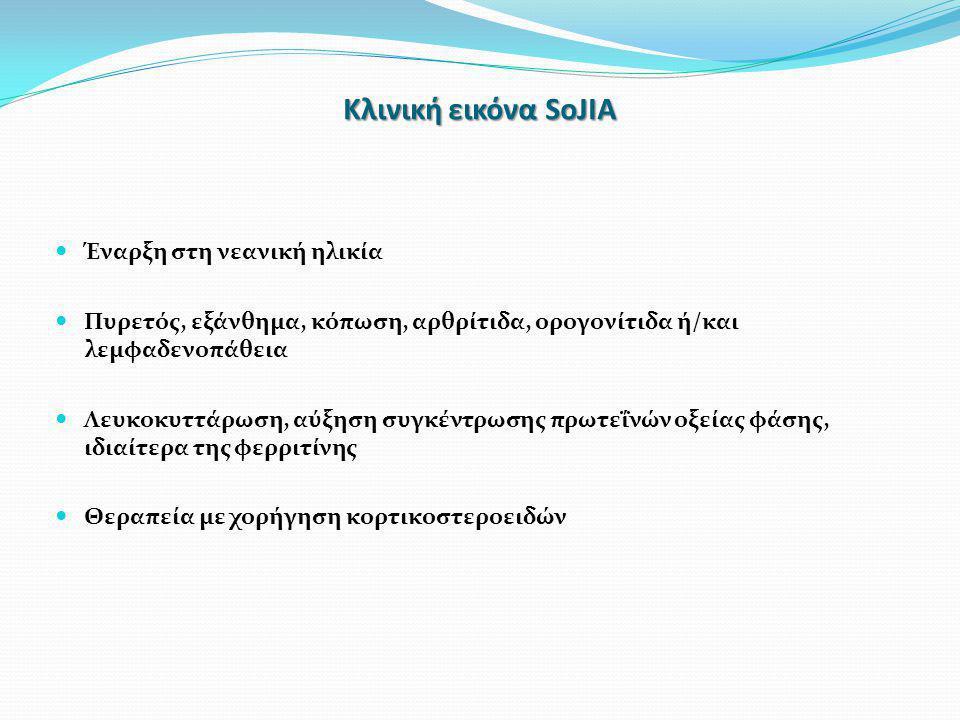 Κλινική εικόνα SoJIA  Έναρξη στη νεανική ηλικία  Πυρετός, εξάνθημα, κόπωση, αρθρίτιδα, ορογονίτιδα ή/και λεμφαδενοπάθεια  Λευκοκυττάρωση, αύξηση συγκέντρωσης πρωτεΐνών οξείας φάσης, ιδιαίτερα της φερριτίνης  Θεραπεία με χορήγηση κορτικοστεροειδών