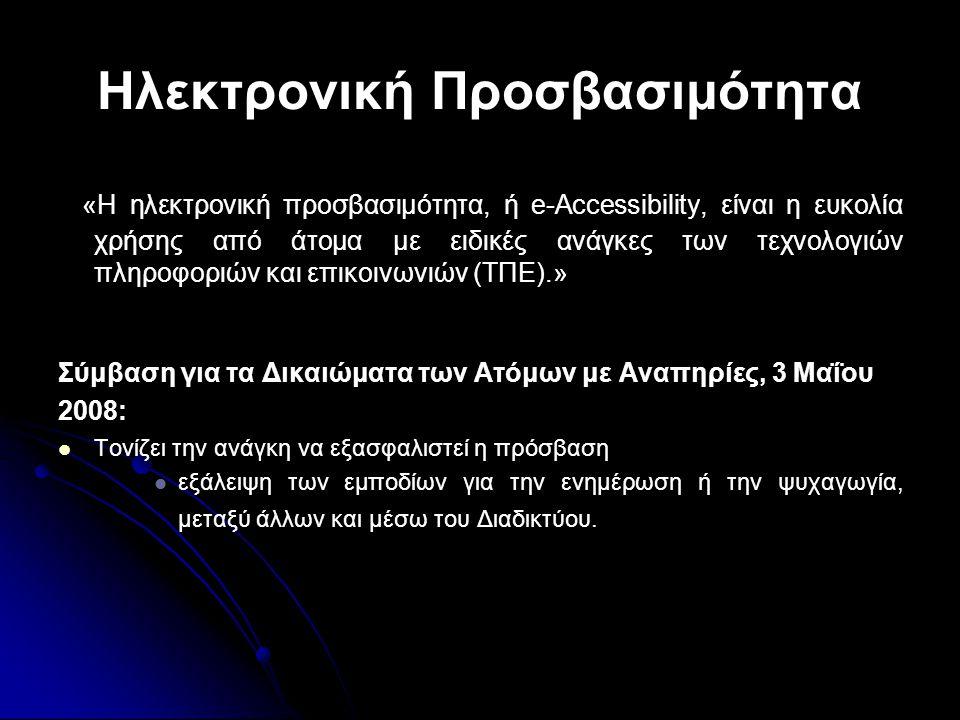 Ηλεκτρονική Προσβασιμότητα «Η ηλεκτρονική προσβασιμότητα, ή e-Accessibility, είναι η ευκολία χρήσης από άτομα με ειδικές ανάγκες των τεχνολογιών πληροφοριών και επικοινωνιών (ΤΠΕ).» Σύμβαση για τα Δικαιώματα των Ατόμων με Αναπηρίες, 3 Μαΐου 2008:   Τονίζει την ανάγκη να εξασφαλιστεί η πρόσβαση   εξάλειψη των εμποδίων για την ενημέρωση ή την ψυχαγωγία, μεταξύ άλλων και μέσω του Διαδικτύου.