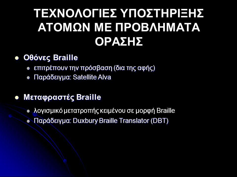 ΤΕΧΝΟΛΟΓΙΕΣ ΥΠΟΣΤΗΡΙΞΗΣ ΑΤΟΜΩΝ ΜΕ ΠΡΟΒΛΗΜΑΤΑ ΟΡΑΣΗΣ  Οθόνες Braille  επιτρέπουν την πρόσβαση (δια της αφής)  Παράδειγμα: Satellite Alva  Μεταφραστές Braille   λογισμικό μετατροπής κειμένου σε μορφή Braille  Παράδειγμα: Duxbury Braille Translator (DBT)