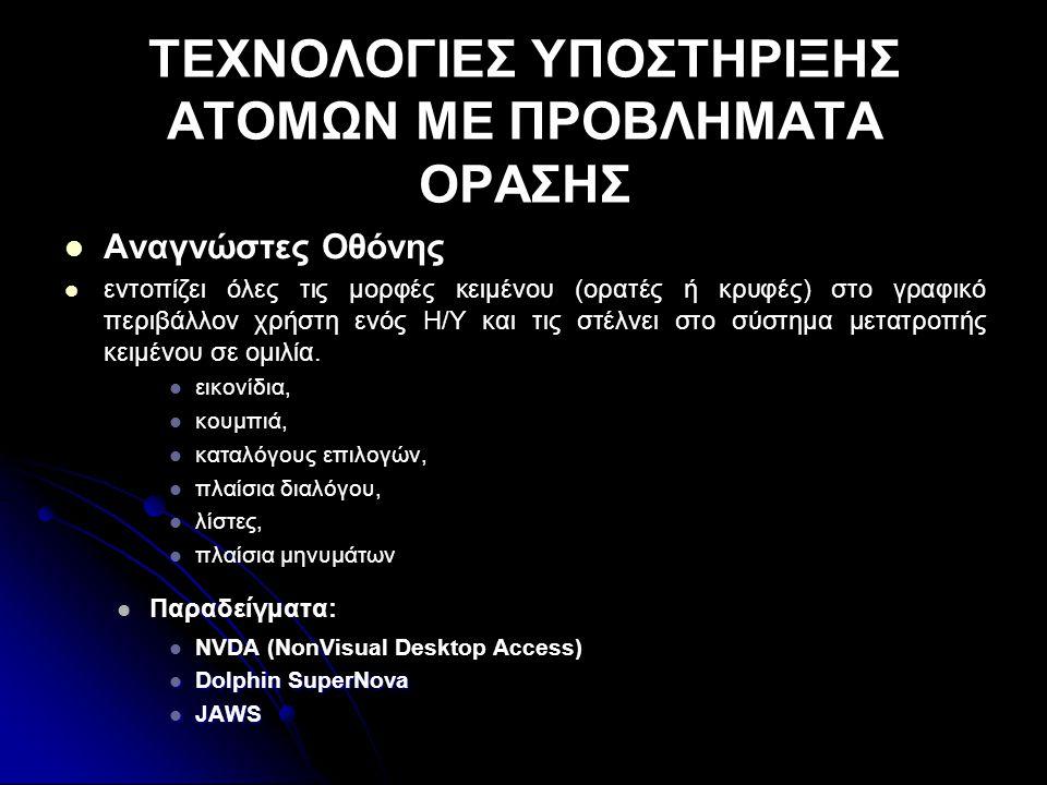 ΤΕΧΝΟΛΟΓΙΕΣ ΥΠΟΣΤΗΡΙΞΗΣ ΑΤΟΜΩΝ ΜΕ ΠΡΟΒΛΗΜΑΤΑ ΟΡΑΣΗΣ   Αναγνώστες Οθόνης   εντοπίζει όλες τις μορφές κειμένου (ορατές ή κρυφές) στο γραφικό περιβάλλον χρήστη ενός Η/Υ και τις στέλνει στο σύστημα μετατροπής κειμένου σε ομιλία.