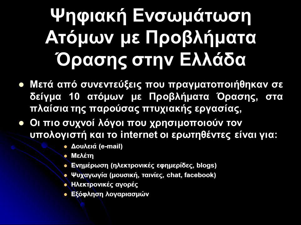 Ψηφιακή Ενσωμάτωση Ατόμων με Προβλήματα Όρασης στην Ελλάδα   Μετά από συνεντεύξεις που πραγματοποιήθηκαν σε δείγμα 10 ατόμων με Προβλήματα Όρασης, στα πλαίσια της παρούσας πτυχιακής εργασίας,   Οι πιο συχνοί λόγοι που χρησιμοποιούν τον υπολογιστή και το internet οι ερωτηθέντες είναι για:   Δουλειά (e-mail)   Μελέτη   Ενημέρωση (ηλεκτρονικές εφημερίδες, blogs)   Ψυχαγωγία (μουσική, ταινίες, chat, facebook)   Ηλεκτρονικές αγορές   Εξόφληση λογαριασμών