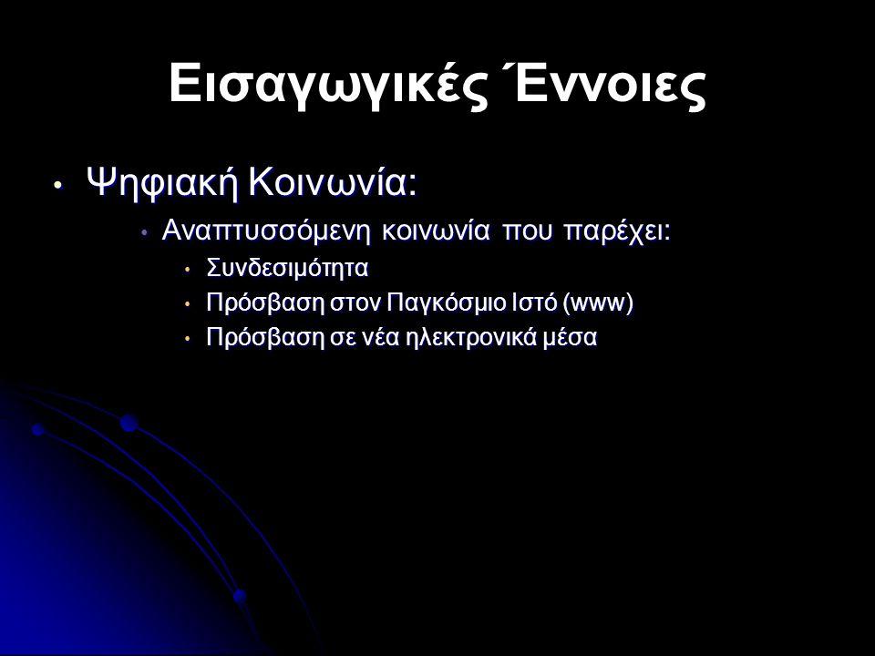 Εισαγωγικές Έννοιες • Ψηφιακή Κοινωνία: • Αναπτυσσόμενη κοινωνία που παρέχει: • Συνδεσιμότητα • Πρόσβαση στον Παγκόσμιο Ιστό (www) • Πρόσβαση σε νέα ηλεκτρονικά μέσα