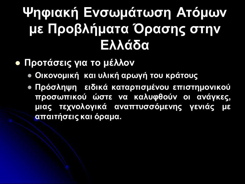 Ψηφιακή Ενσωμάτωση Ατόμων με Προβλήματα Όρασης στην Ελλάδα   Προτάσεις για το μέλλον   Οικονομική και υλική αρωγή του κράτους   Πρόσληψη ειδικά καταρτισμένου επιστημονικού προσωπικού ώστε να καλυφθούν οι ανάγκες, μιας τεχνολογικά αναπτυσσόμενης γενιάς με απαιτήσεις και όραμα.