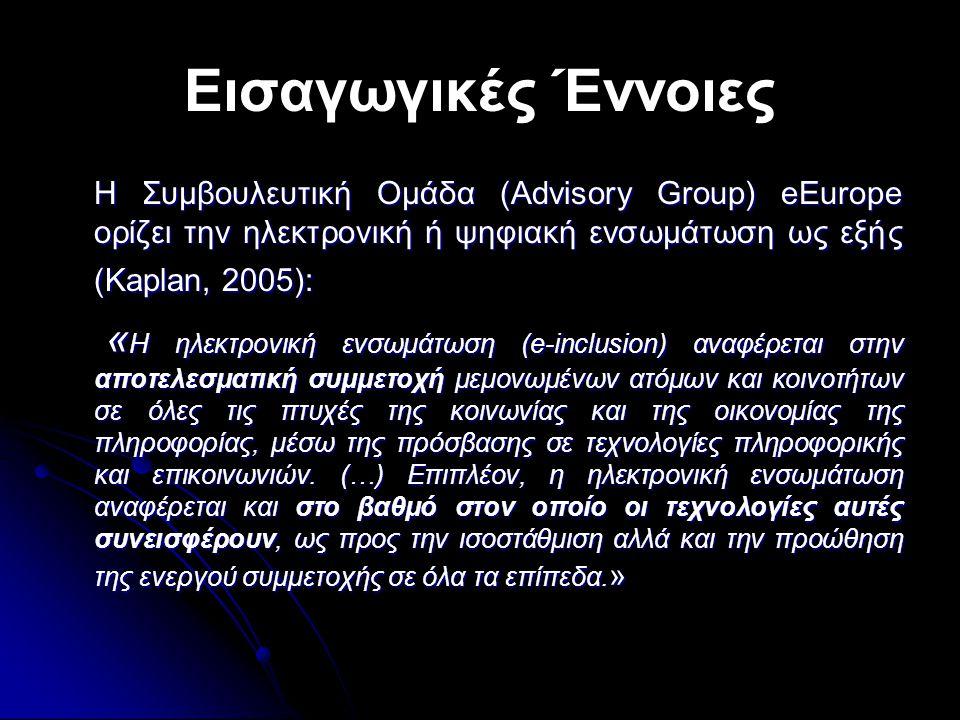 Εισαγωγικές Έννοιες Η Συμβουλευτική Ομάδα (Advisory Group) eEurope ορίζει την ηλεκτρονική ή ψηφιακή ενσωμάτωση ως εξής (Kaplan, 2005): Η Συμβουλευτική Ομάδα (Advisory Group) eEurope ορίζει την ηλεκτρονική ή ψηφιακή ενσωμάτωση ως εξής (Kaplan, 2005): « Η ηλεκτρονική ενσωμάτωση (e-inclusion) αναφέρεται στην αποτελεσματική συμμετοχή μεμονωμένων ατόμων και κοινοτήτων σε όλες τις πτυχές της κοινωνίας και της οικονομίας της πληροφορίας, μέσω της πρόσβασης σε τεχνολογίες πληροφορικής και επικοινωνιών.