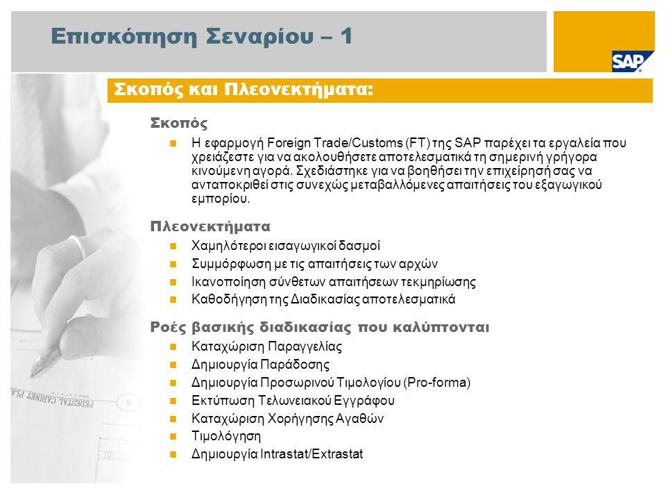 Επισκόπηση Σεναρίου – 2 Απαιτείται  Το πακέτο βελτίωσης 4 του SAP για SAP ERP 6.0 Ρόλοι εταιρίας στις ροές διαδικασίας  Διαχειριστής Πωλήσεων  Υπάλληλος Αποθήκης  Διαχειριστής Τιμολόγησης  Λογιστικής Εισπρακτέων Λογ/σμών  Εκτελωνιστές Εφαρμογές SAP που Απαιτούνται: