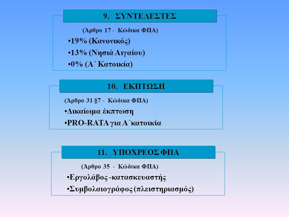 (Άρθρο 17 - Κώδικα ΦΠΑ) •19% (Κανονικός) •13% (Νησιά Αιγαίου) •0% (Α΄ Κατοικία) 9. ΣΥΝΤΕΛΕΣΤΕΣ (Άρθρο 31 §7 - Κώδικα ΦΠΑ) •Δικαίωμα έκπτωση •PRO-RATA