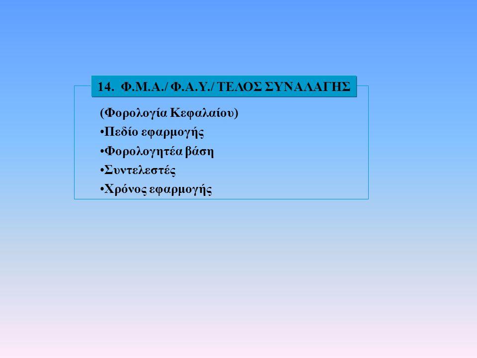 (Φορολογία Κεφαλαίου) •Πεδίο εφαρμογής •Φορολογητέα βάση •Συντελεστές •Χρόνος εφαρμογής 14. Φ.Μ.Α./ Φ.Α.Υ./ ΤΕΛΟΣ ΣΥΝΑΛΑΓΗΣ