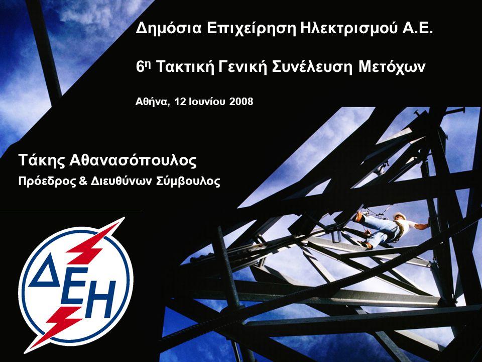 Τάκης Αθανασόπουλος Πρόεδρος & Διευθύνων Σύμβουλος Δημόσια Επιχείρηση Ηλεκτρισμού Α.Ε. 6 η Τακτική Γενική Συνέλευση Μετόχων Αθήνα, 12 Ιουνίου 2008