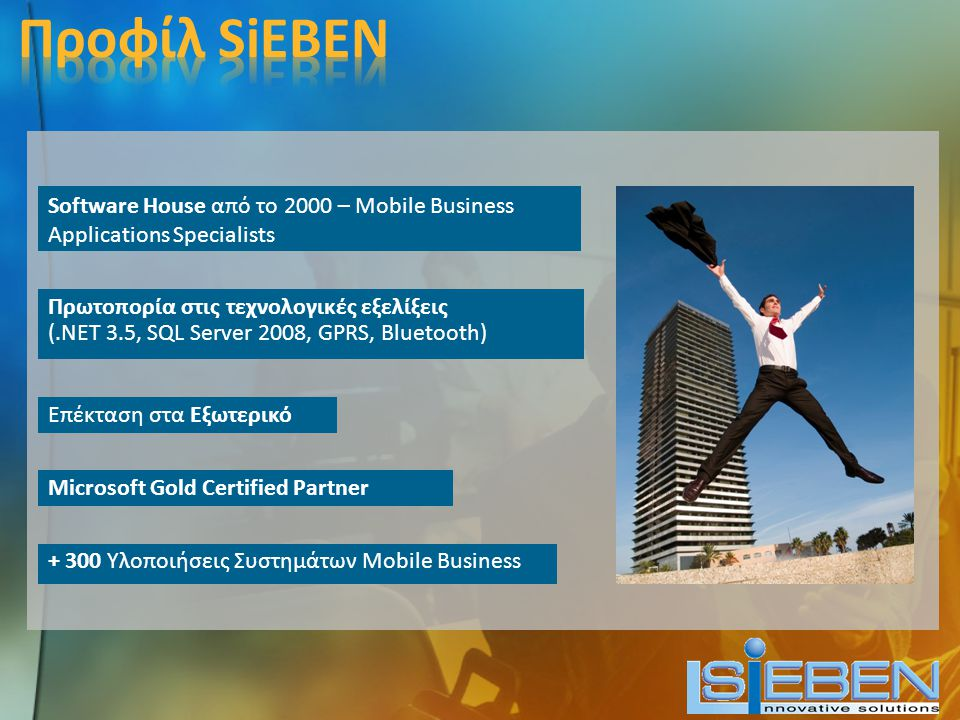 Software House από το 2000 – Mobile Business Applications Specialists + 300 Υλοποιήσεις Συστημάτων Mobile Business Πρωτοπορία στις τεχνολογικές εξελίξεις (.NET 3.5, SQL Server 2008, GPRS, Bluetooth) Microsoft Gold Certified Partner Επέκταση στα Εξωτερικό